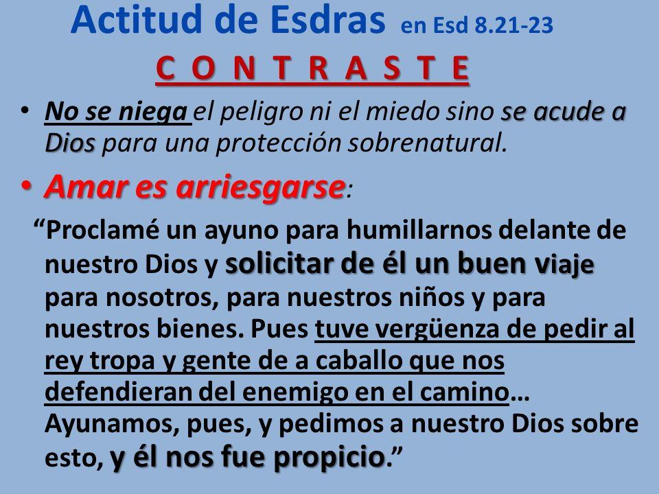 C O N T R A S T E Actitud de Esdras en Esd 8.21-23 C O N T R A S T E se acude a Dios No se niega el peligro ni el miedo sino se acude a Dios para una