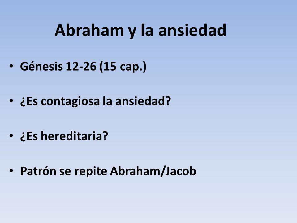 Abraham y la ansiedad Génesis 12-26 (15 cap.) ¿Es contagiosa la ansiedad? ¿Es hereditaria? Patrón se repite Abraham/Jacob