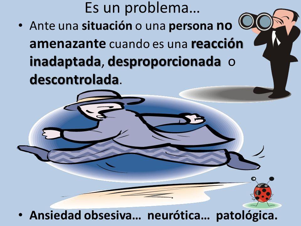Es un problema… reacción inadaptadadesproporcionada descontrolada Ante una situación o una persona no amenazante cuando es una reacción inadaptada, de