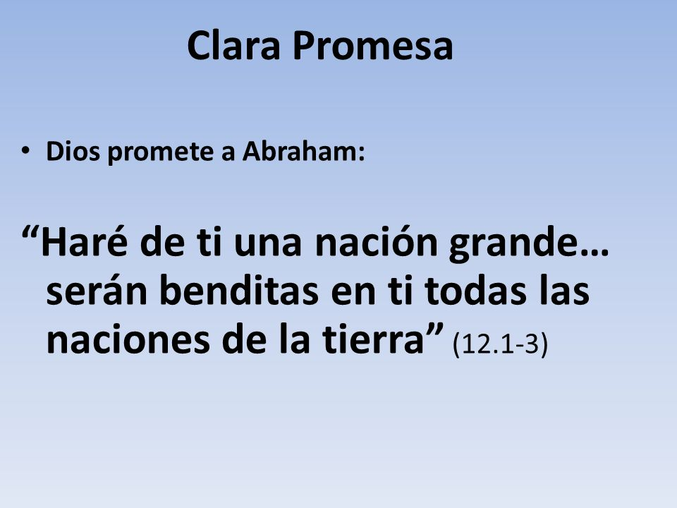Clara Promesa Dios promete a Abraham: Haré de ti una nación grande… serán benditas en ti todas las naciones de la tierra (12.1-3)