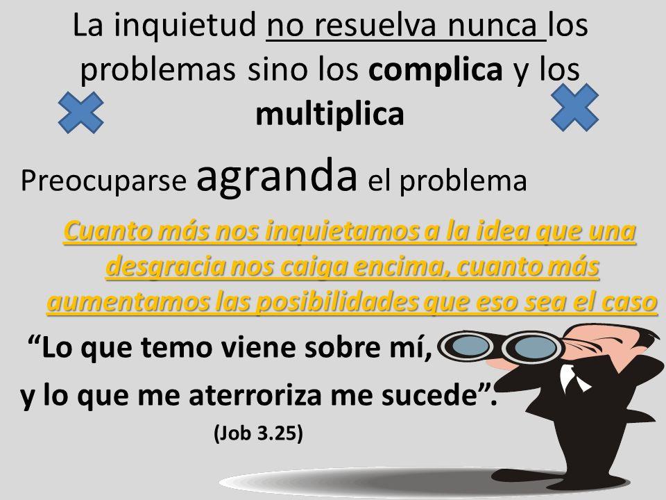 La inquietud no resuelva nunca los problemas sino los complica y los multiplica Preocuparse agranda el problema Cuanto más nos inquietamos a la idea q