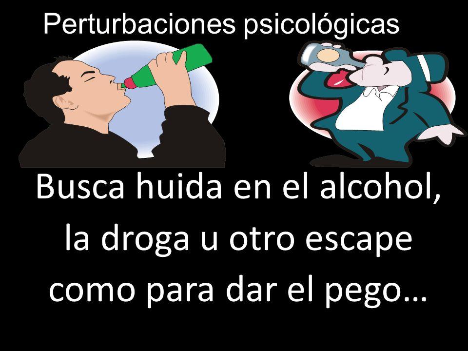 Perturbaciones psicológicas Busca huida en el alcohol, la droga u otro escape como para dar el pego… Busca huida en el alcohol, la droga u otro escape
