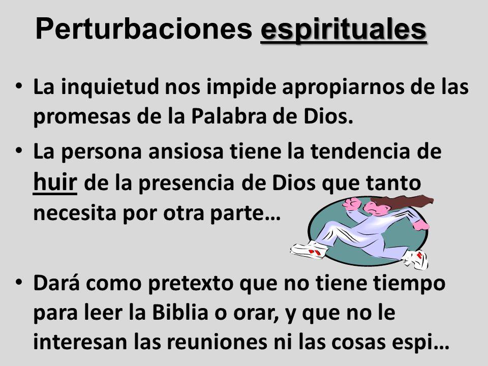 espirituales Perturbaciones espirituales La inquietud nos impide apropiarnos de las promesas de la Palabra de Dios. La persona ansiosa tiene la tenden