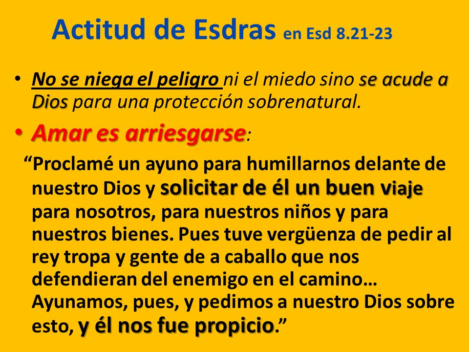 Actitud de Esdras en Esd 8.21-23 se acude a Dios No se niega el peligro ni el miedo sino se acude a Dios para una protección sobrenatural. Amar es arr