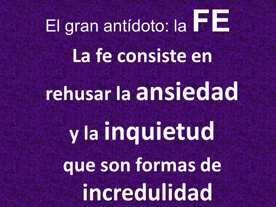 La fe consiste en rehusar la ansiedad y la inquietud incredulidad que son formas de incredulidad FE El gran antídoto: la FE