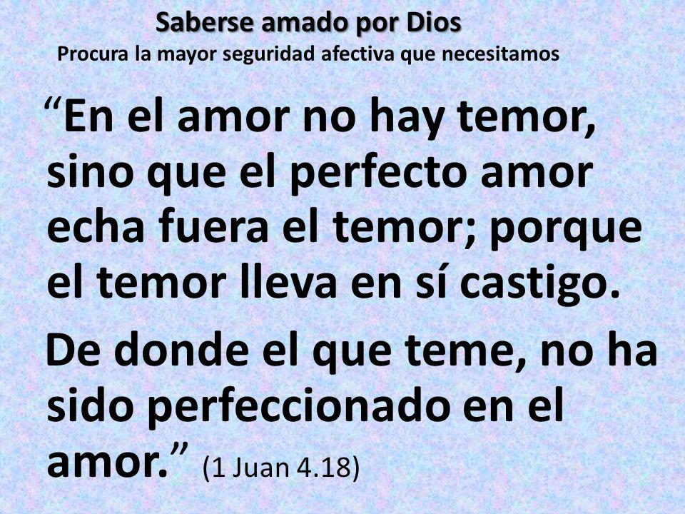 Saberse amado por Dios Saberse amado por Dios Procura la mayor seguridad afectiva que necesitamos En el amor no hay temor, sino que el perfecto amor e