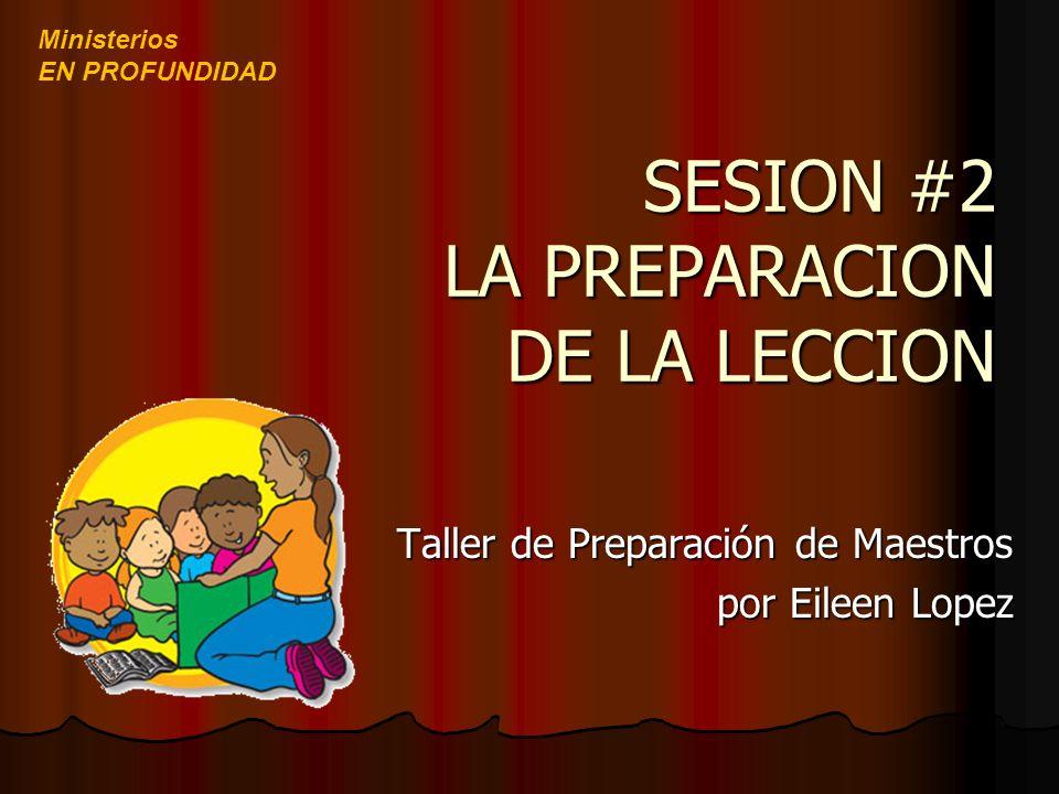 SESION #2 LA PREPARACION DE LA LECCION SESION #2 LA PREPARACION DE LA LECCION Taller de Preparación de Maestros por Eileen Lopez Ministerios EN PROFUN