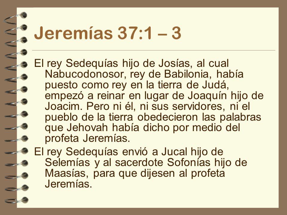 Jeremías 37:1 – 3 El rey Sedequías hijo de Josías, al cual Nabucodonosor, rey de Babilonia, había puesto como rey en la tierra de Judá, empezó a reina