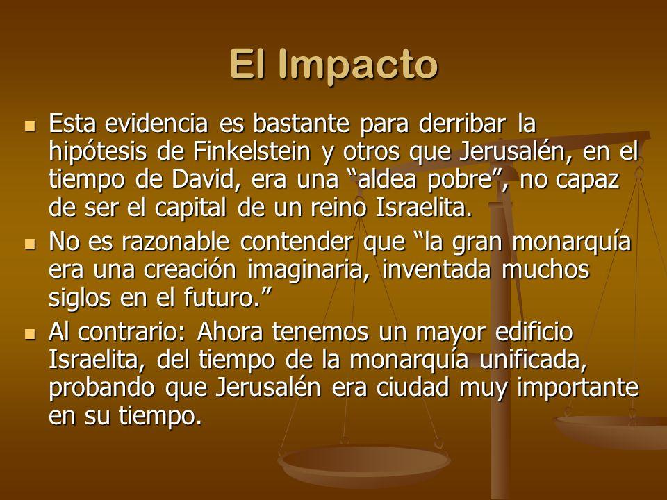 El Impacto Esta evidencia es bastante para derribar la hipótesis de Finkelstein y otros que Jerusalén, en el tiempo de David, era una aldea pobre, no