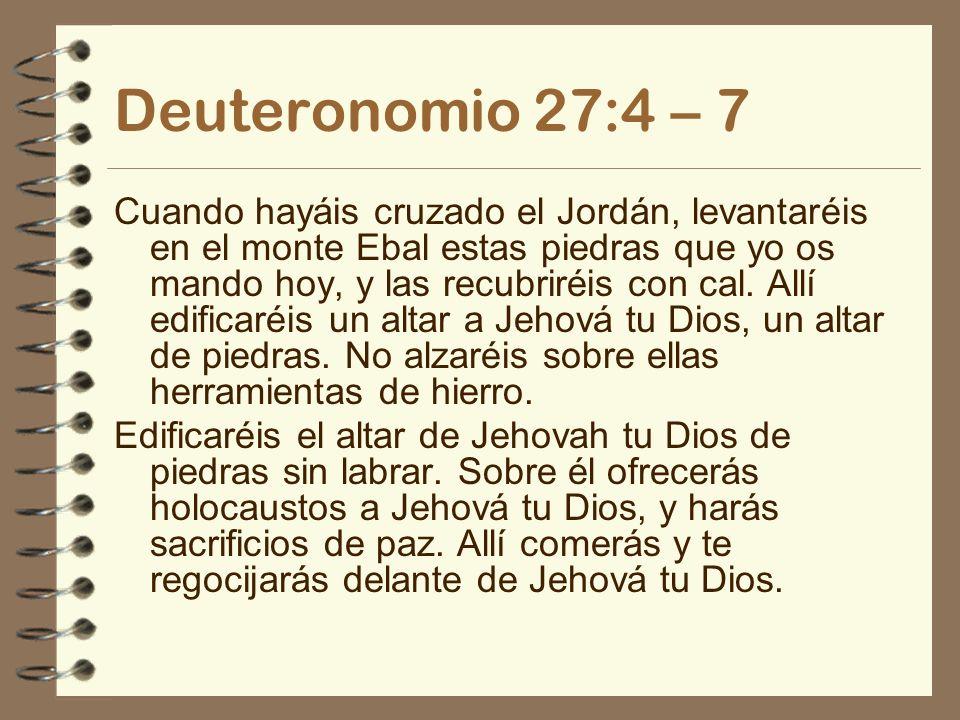 Deuteronomio 27:4 – 7 Cuando hayáis cruzado el Jordán, levantaréis en el monte Ebal estas piedras que yo os mando hoy, y las recubriréis con cal. Allí