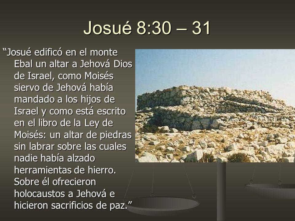 Josué 8:30 – 31 Josué edificó en el monte Ebal un altar a Jehová Dios de Israel, como Moisés siervo de Jehová había mandado a los hijos de Israel y co