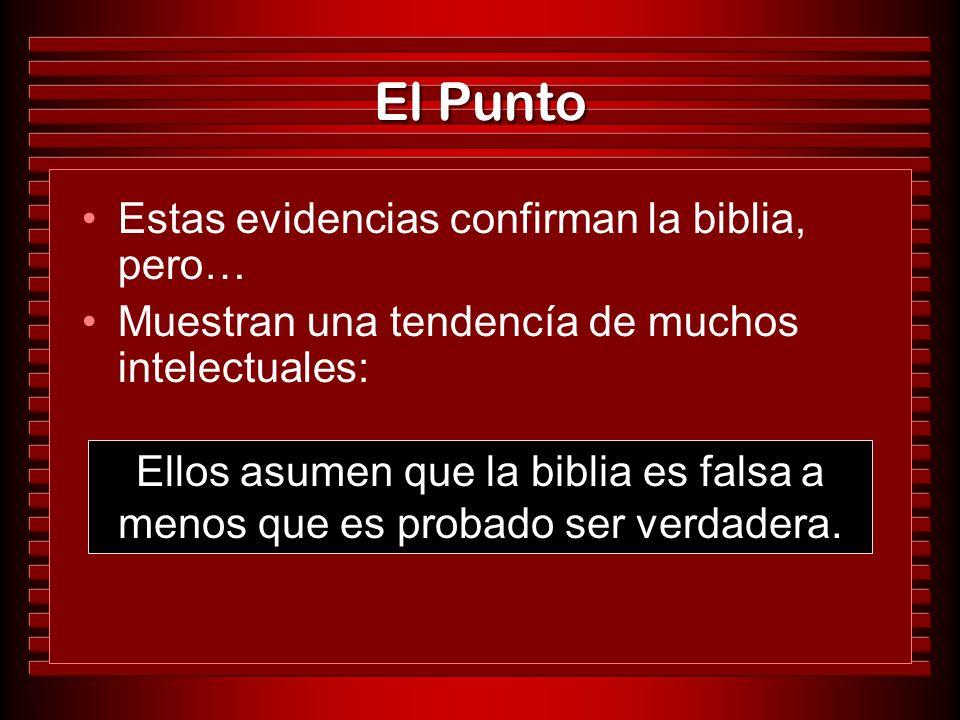 El Punto Estas evidencias confirman la biblia, pero… Muestran una tendencía de muchos intelectuales: Ellos asumen que la biblia es falsa a menos que e