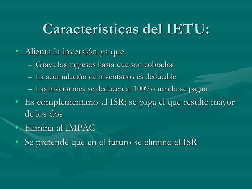 Características del IETU: Alienta la inversión ya que:Alienta la inversión ya que: –Grava los ingresos hasta que son cobrados –La acumulación de inven