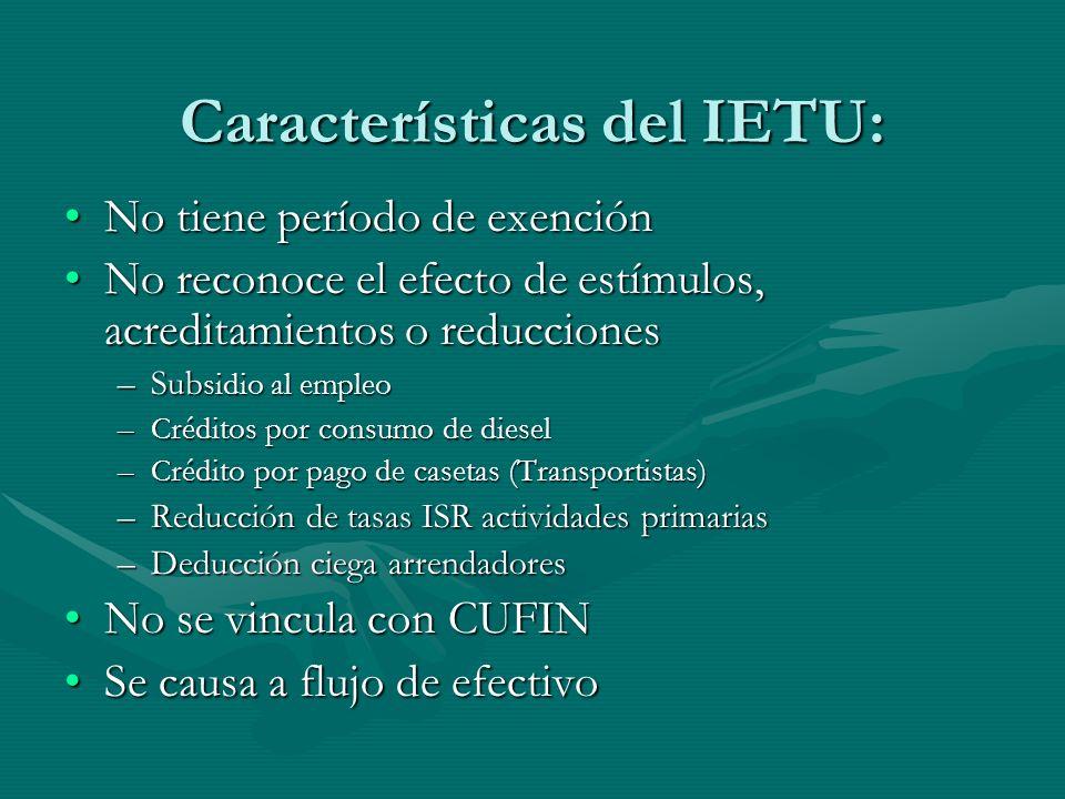 Características del IETU: No tiene período de exenciónNo tiene período de exención No reconoce el efecto de estímulos, acreditamientos o reduccionesNo