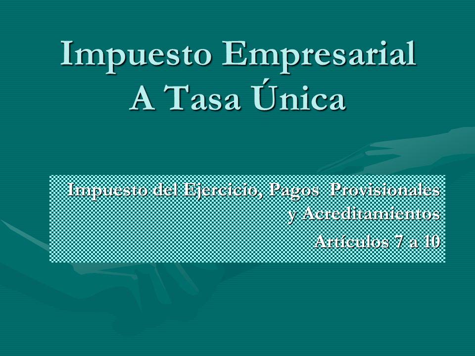 Impuesto Empresarial A Tasa Única Impuesto del Ejercicio, Pagos Provisionales y Acreditamientos Artículos 7 a 10