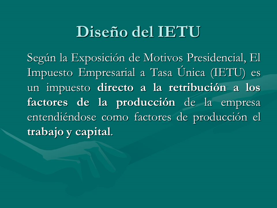 Diseño del IETU Según la Exposición de Motivos Presidencial, El Impuesto Empresarial a Tasa Única (IETU) es un impuesto directo a la retribución a los