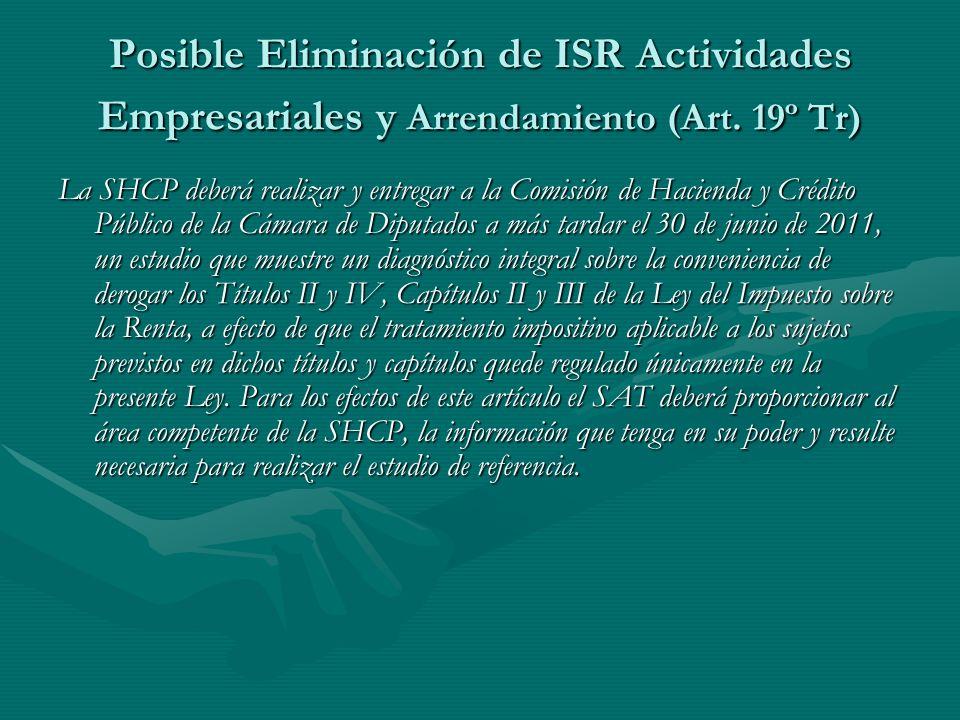 Posible Eliminación de ISR Actividades Empresariales y Arrendamiento (Art. 19º Tr) La SHCP deberá realizar y entregar a la Comisión de Hacienda y Créd