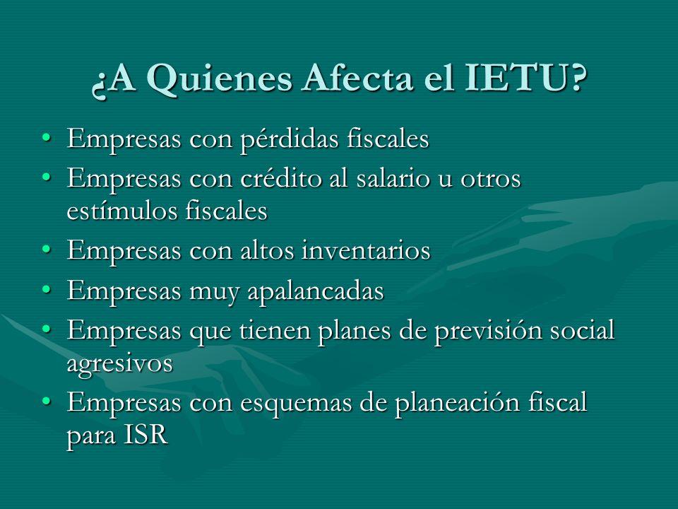¿A Quienes Afecta el IETU? Empresas con pérdidas fiscalesEmpresas con pérdidas fiscales Empresas con crédito al salario u otros estímulos fiscalesEmpr