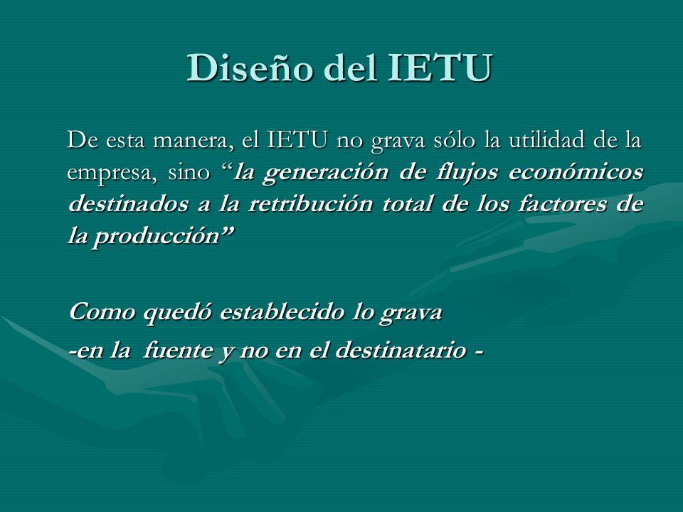 Diseño del IETU De esta manera, el IETU no grava sólo la utilidad de la empresa, sino la generación de flujos económicos destinados a la retribución t