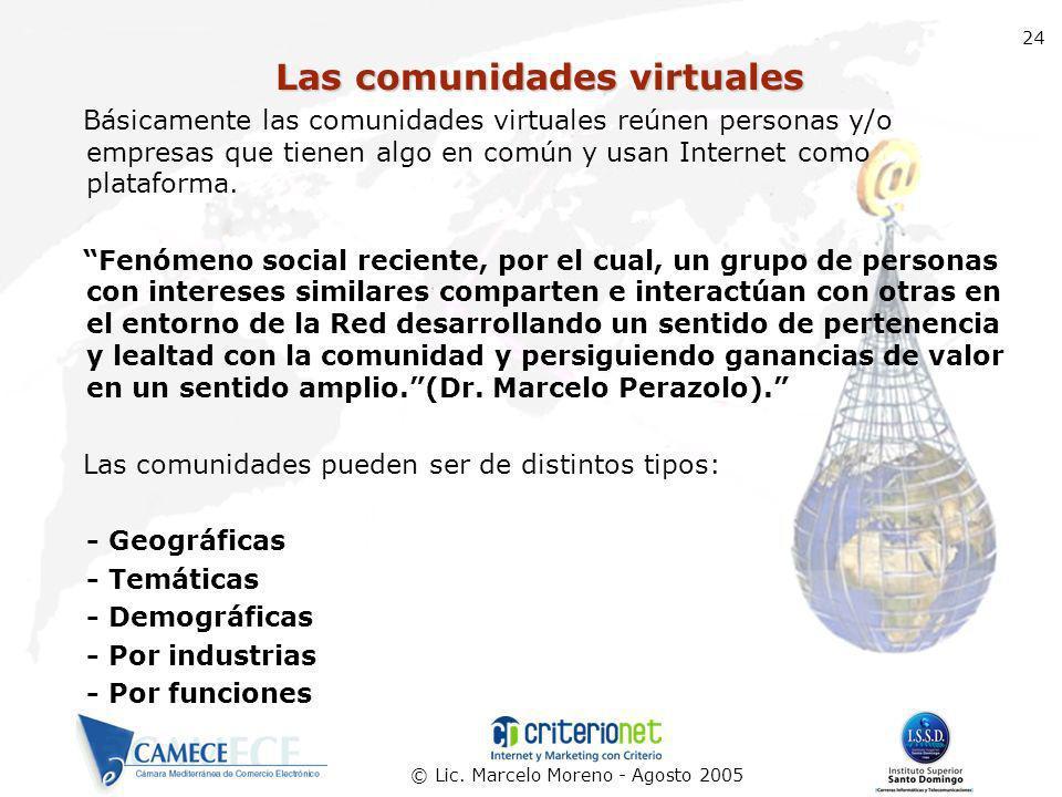 © Lic. Marcelo Moreno - Agosto 2005 24 Las comunidades virtuales Básicamente las comunidades virtuales reúnen personas y/o empresas que tienen algo en