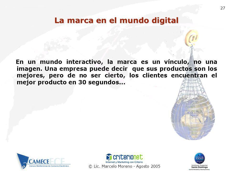 © Lic. Marcelo Moreno - Agosto 2005 27 La marca en el mundo digital En un mundo interactivo, la marca es un vínculo, no una imagen. Una empresa puede