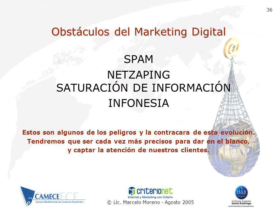 © Lic. Marcelo Moreno - Agosto 2005 36 Obstáculos del Marketing Digital SPAM NETZAPING SATURACIÓN DE INFORMACIÓN INFONESIA Estos son algunos de los pe