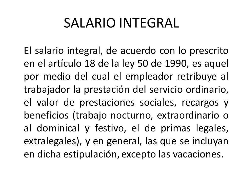 SALARIO INTEGRAL El salario integral, de acuerdo con lo prescrito en el artículo 18 de la ley 50 de 1990, es aquel por medio del cual el empleador ret