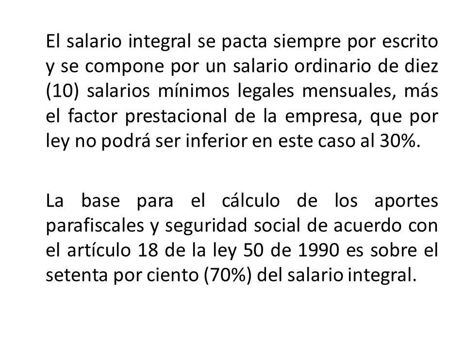 El salario integral se pacta siempre por escrito y se compone por un salario ordinario de diez (10) salarios mínimos legales mensuales, más el factor