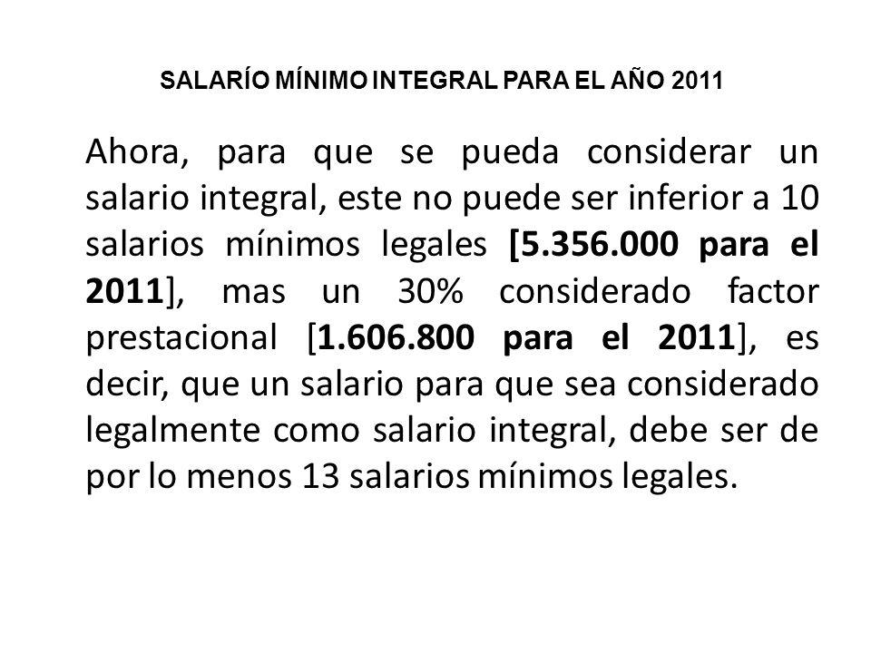 Ahora, para que se pueda considerar un salario integral, este no puede ser inferior a 10 salarios mínimos legales [5.356.000 para el 2011], mas un 30%