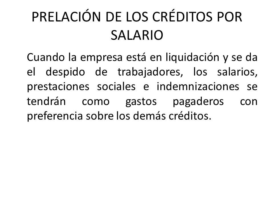 PRELACIÓN DE LOS CRÉDITOS POR SALARIO Cuando la empresa está en liquidación y se da el despido de trabajadores, los salarios, prestaciones sociales e