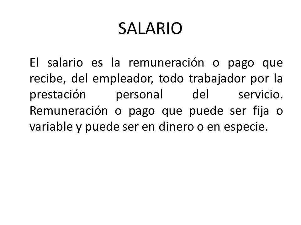 SALARIO El salario es la remuneración o pago que recibe, del empleador, todo trabajador por la prestación personal del servicio. Remuneración o pago q