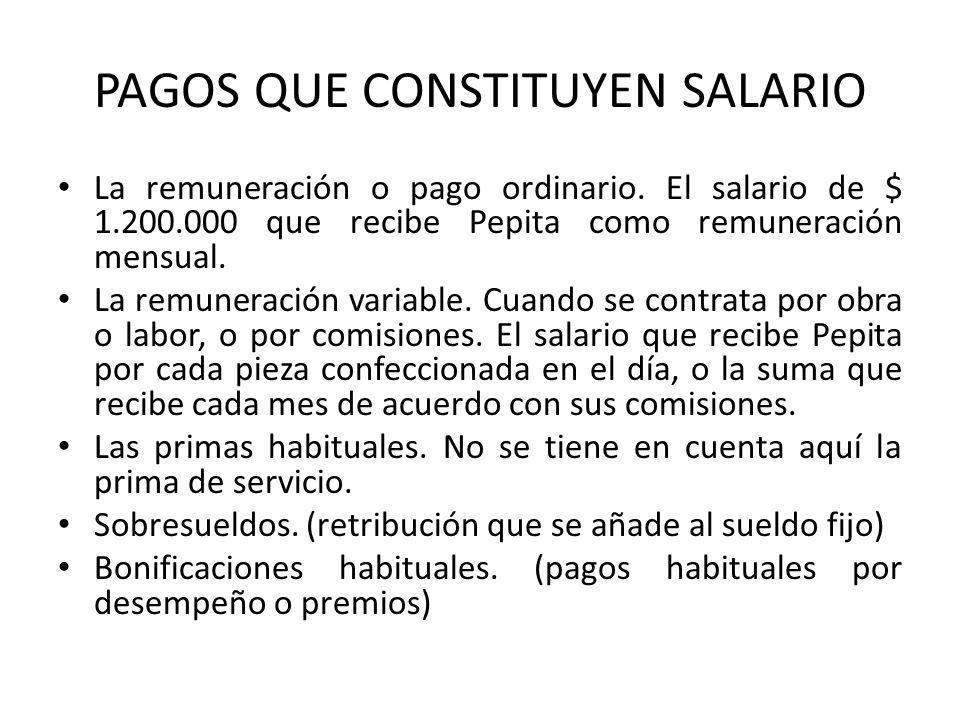 PAGOS QUE CONSTITUYEN SALARIO La remuneración o pago ordinario. El salario de $ 1.200.000 que recibe Pepita como remuneración mensual. La remuneración