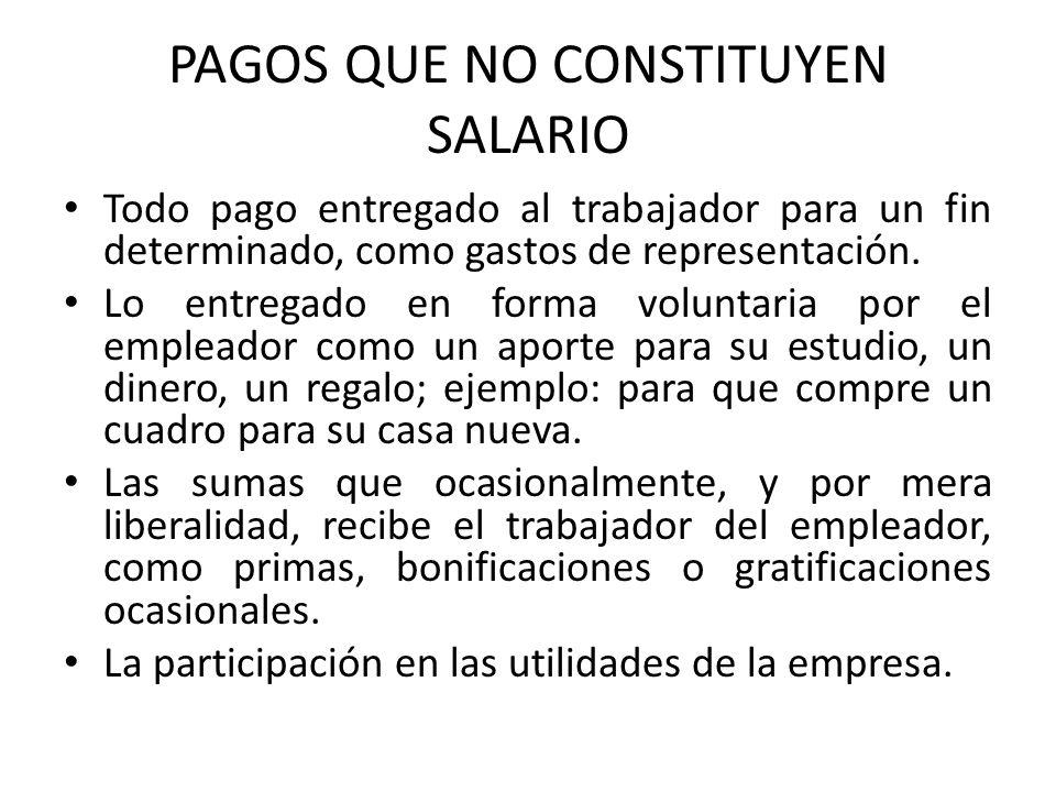 PAGOS QUE NO CONSTITUYEN SALARIO Todo pago entregado al trabajador para un fin determinado, como gastos de representación. Lo entregado en forma volun