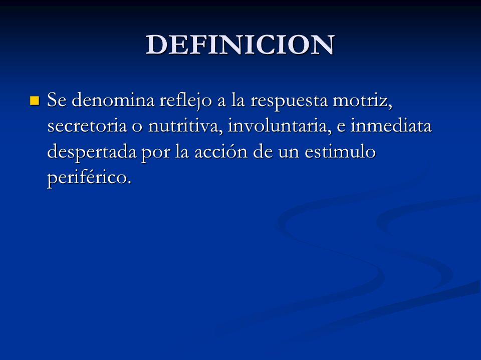 DEFINICION Se denomina reflejo a la respuesta motriz, secretoria o nutritiva, involuntaria, e inmediata despertada por la acción de un estimulo perifé
