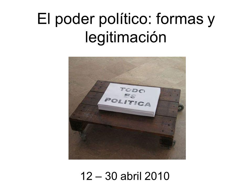 El poder político: formas y legitimación 12 – 30 abril 2010