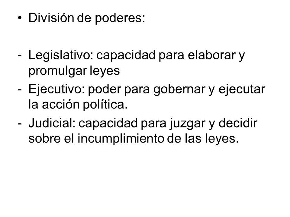 División de poderes: -Legislativo: capacidad para elaborar y promulgar leyes -Ejecutivo: poder para gobernar y ejecutar la acción política. -Judicial: