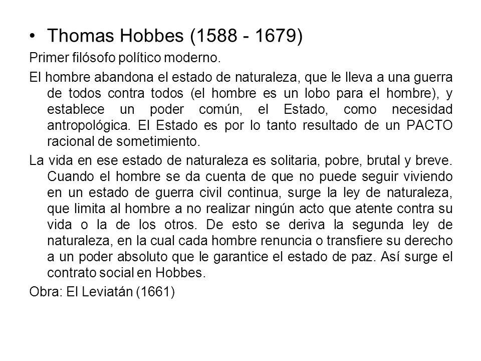 Thomas Hobbes (1588 - 1679) Primer filósofo político moderno. El hombre abandona el estado de naturaleza, que le lleva a una guerra de todos contra to