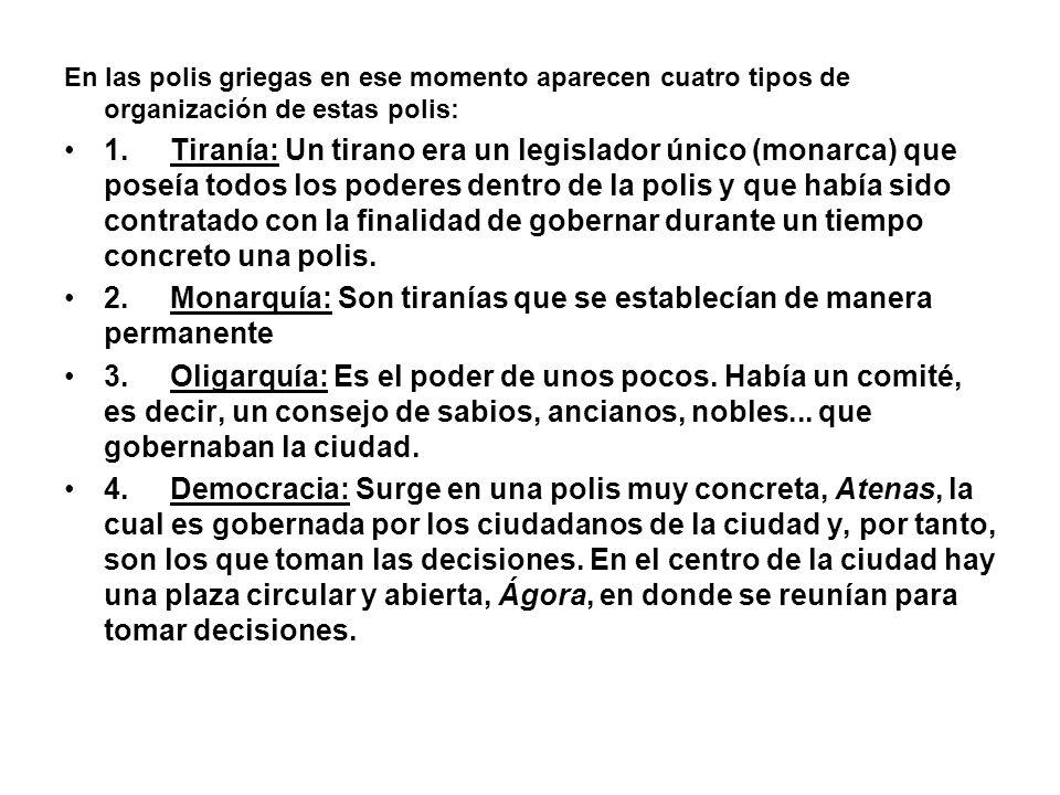 En las polis griegas en ese momento aparecen cuatro tipos de organización de estas polis: 1.Tiranía: Un tirano era un legislador único (monarca) que p