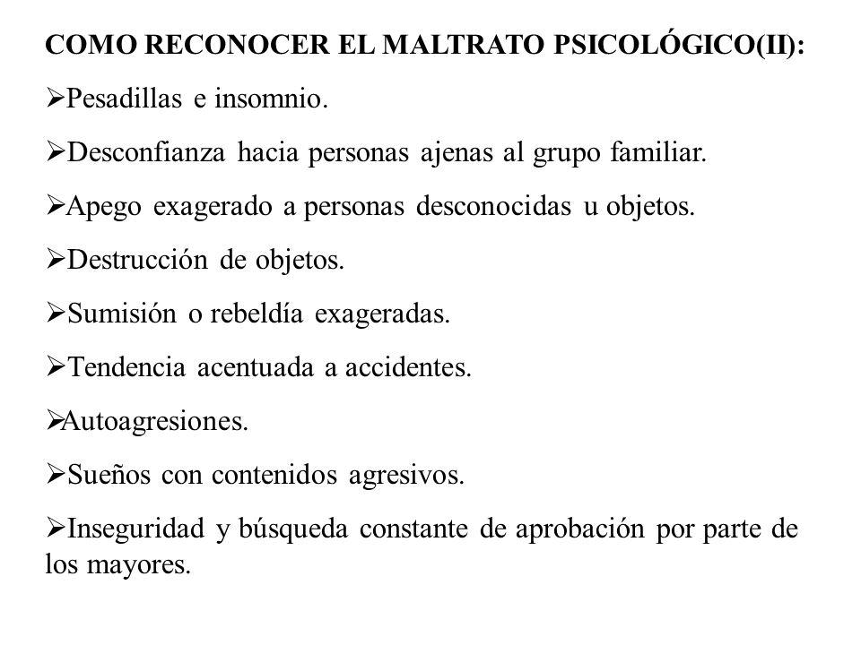 COMO RECONOCER EL MALTRATO PSICOLÓGICO(II): Pesadillas e insomnio. Desconfianza hacia personas ajenas al grupo familiar. Apego exagerado a personas de