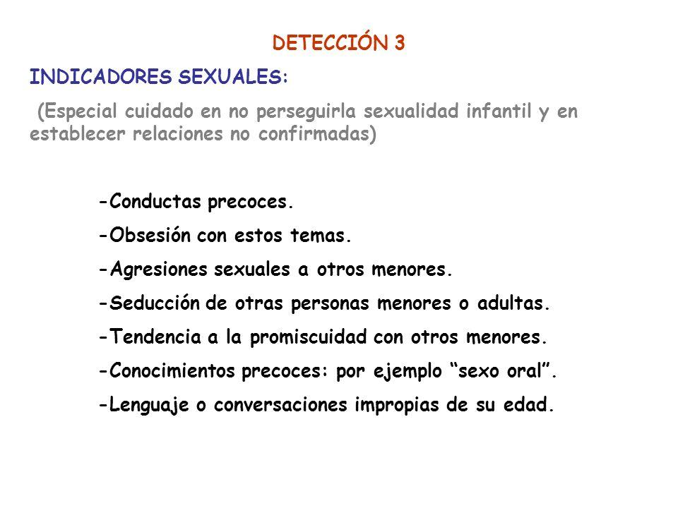 DETECCIÓN 3 INDICADORES SEXUALES: (Especial cuidado en no perseguirla sexualidad infantil y en establecer relaciones no confirmadas) -Conductas precoc