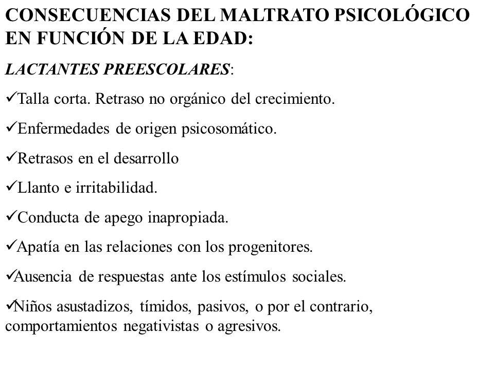 CONSECUENCIAS DEL MALTRATO PSICOLÓGICO EN FUNCIÓN DE LA EDAD: LACTANTES PREESCOLARES: Talla corta. Retraso no orgánico del crecimiento. Enfermedades d