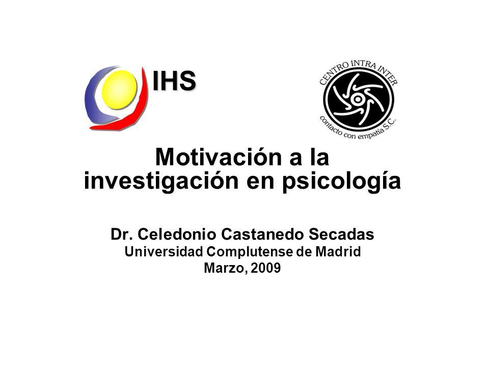 Motivación a la investigación en psicología Dr. Celedonio Castanedo Secadas Universidad Complutense de Madrid Marzo, 2009IHS