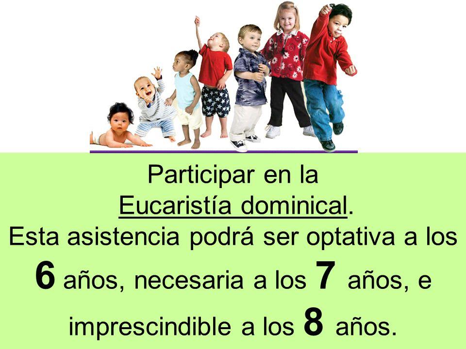 Participar en la Eucaristía dominical. Esta asistencia podrá ser optativa a los 6 años, necesaria a los 7 años, e imprescindible a los 8 años.