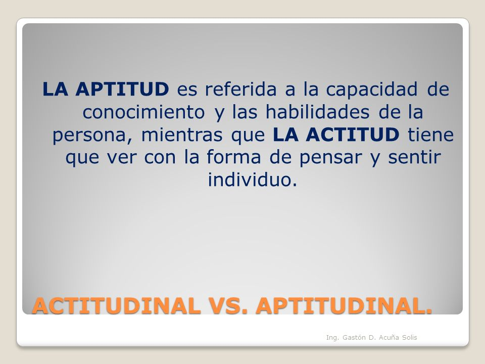 ACTITUDINAL VS. APTITUDINAL. LA APTITUD es referida a la capacidad de conocimiento y las habilidades de la persona, mientras que LA ACTITUD tiene que
