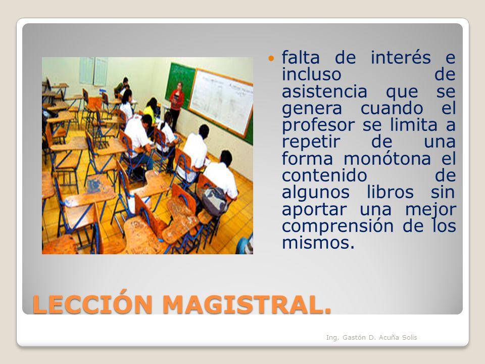 LECCIÓN MAGISTRAL. falta de interés e incluso de asistencia que se genera cuando el profesor se limita a repetir de una forma monótona el contenido de