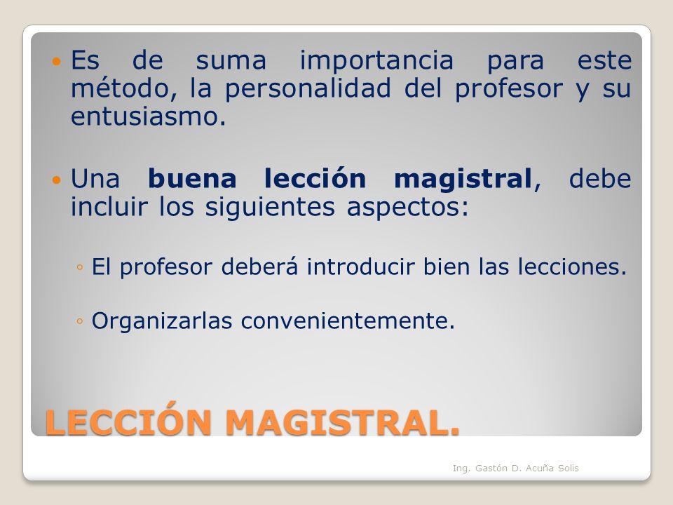 LECCIÓN MAGISTRAL. Es de suma importancia para este método, la personalidad del profesor y su entusiasmo. Una buena lección magistral, debe incluir lo