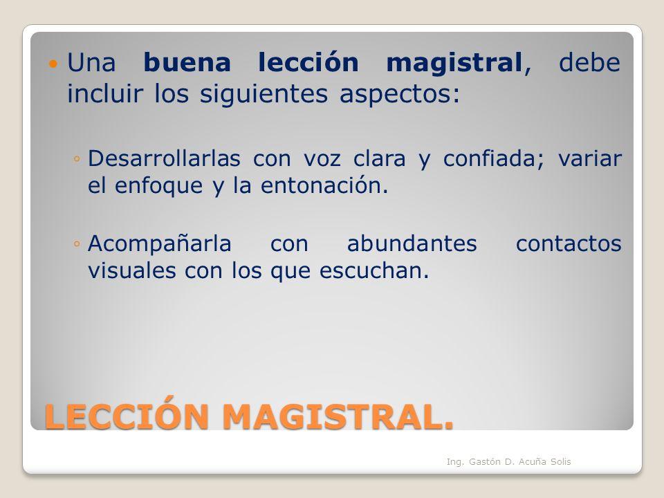 LECCIÓN MAGISTRAL. Una buena lección magistral, debe incluir los siguientes aspectos: Desarrollarlas con voz clara y confiada; variar el enfoque y la