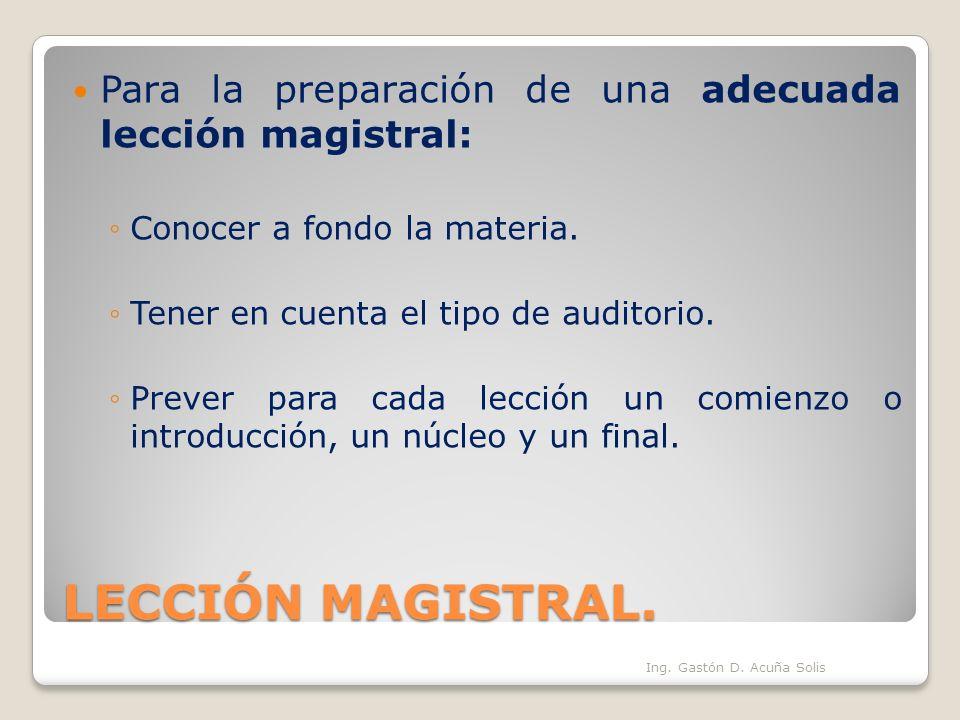 LECCIÓN MAGISTRAL. Para la preparación de una adecuada lección magistral: Conocer a fondo la materia. Tener en cuenta el tipo de auditorio. Prever par