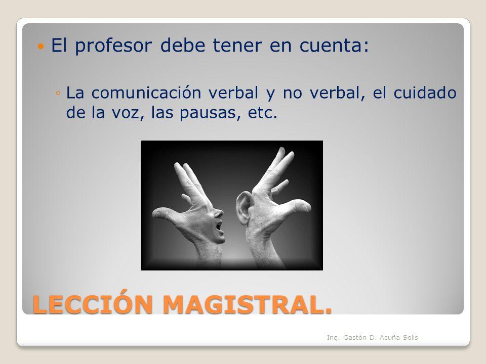 LECCIÓN MAGISTRAL. El profesor debe tener en cuenta: La comunicación verbal y no verbal, el cuidado de la voz, las pausas, etc. Ing. Gastón D. Acuña S