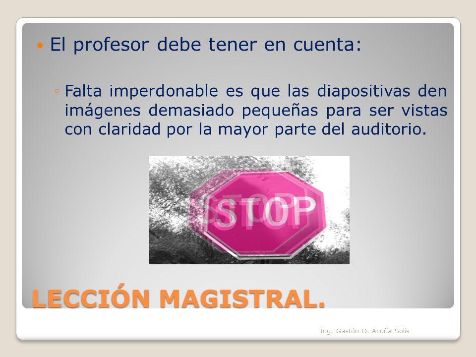 LECCIÓN MAGISTRAL. El profesor debe tener en cuenta: Falta imperdonable es que las diapositivas den imágenes demasiado pequeñas para ser vistas con cl
